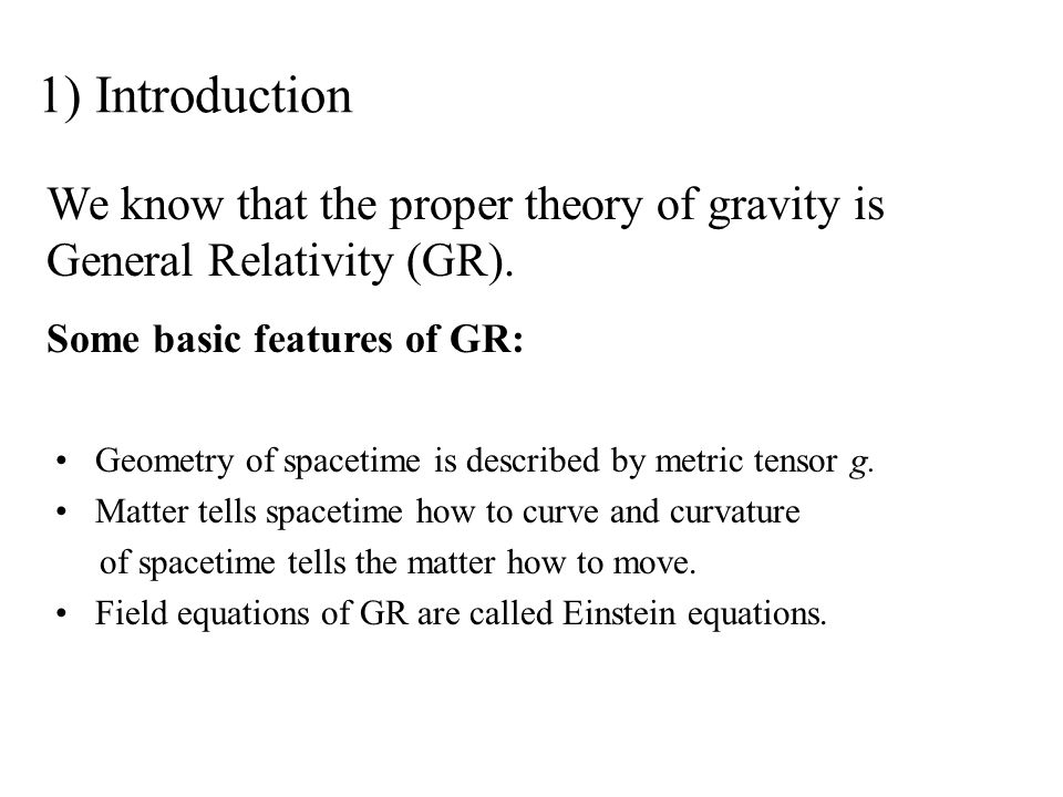 1) Introduction We know that the proper theory of gravity is General Relativity (GR). Some basic features of GR: