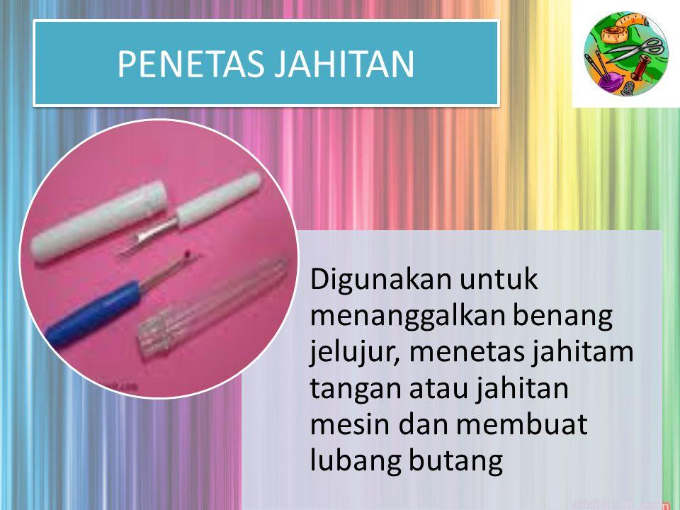 PENETAS JAHITAN Digunakan untuk menanggalkan benang jelujur, menetas jahitam tangan atau jahitan mesin dan membuat lubang butang.