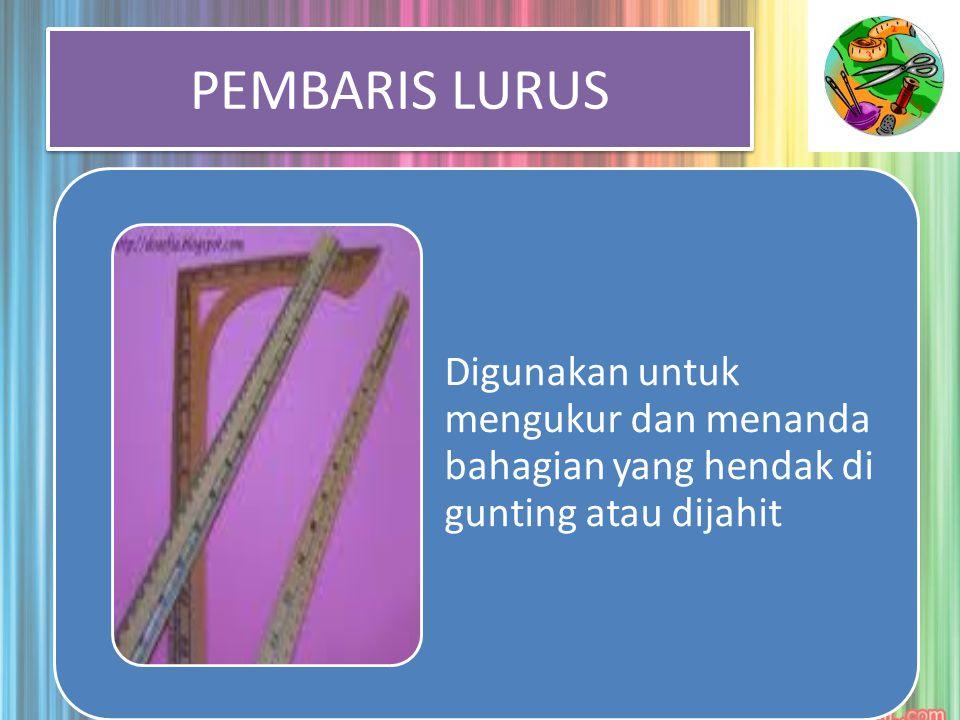 PEMBARIS LURUS Digunakan untuk mengukur dan menanda bahagian yang hendak di gunting atau dijahit