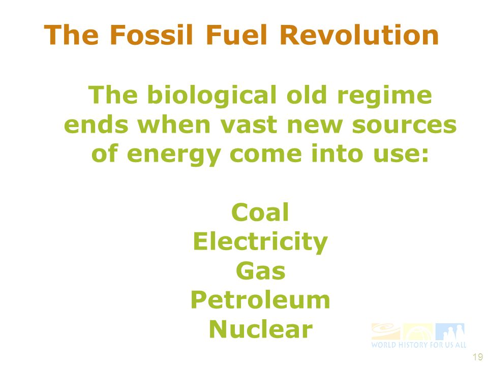 The Fossil Fuel Revolution The biological old regime ends when vast new sources of energy come into use: Coal Electricity Gas Petroleum Nuclear