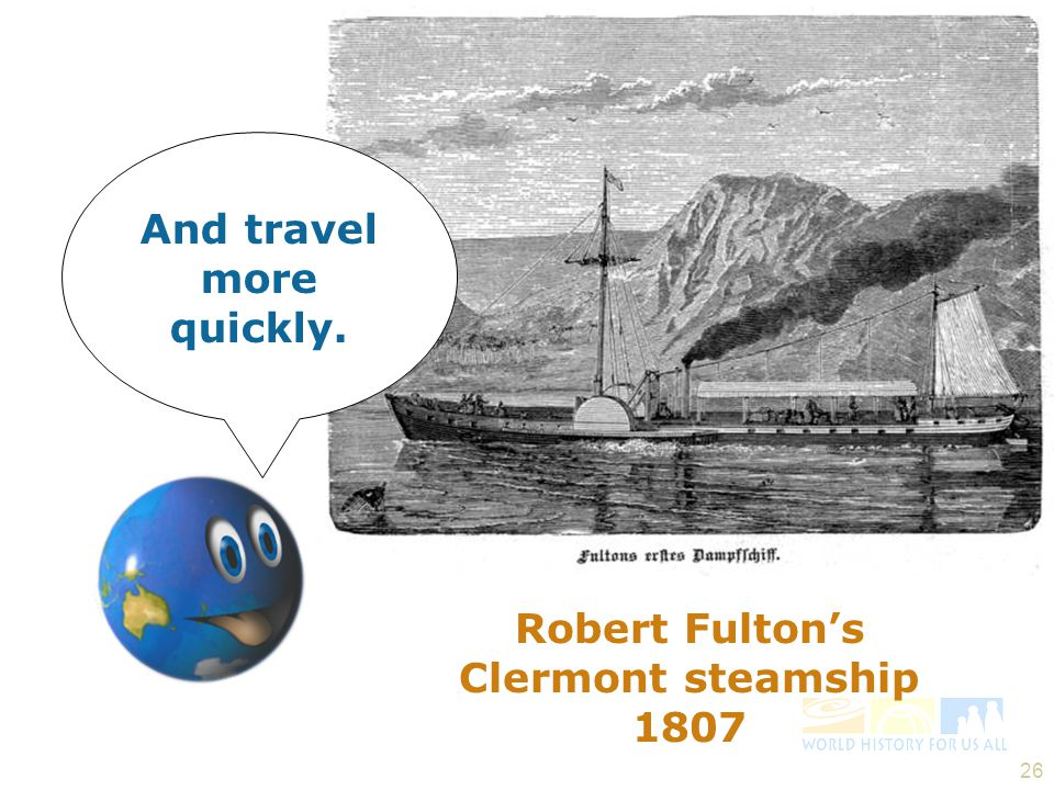 And travel more quickly. Robert Fulton's Clermont steamship 1807