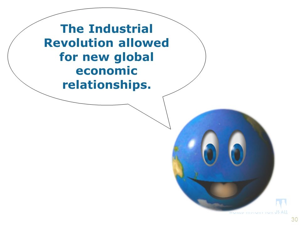 The Industrial Revolution allowed for new global economic relationships.