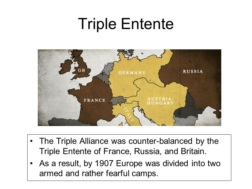 Triple Entente The Triple Alliance was counter-balanced by the Triple Entente of France, Russia, and Britain.