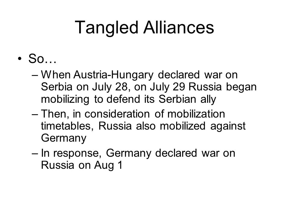 Tangled Alliances So… When Austria-Hungary declared war on Serbia on July 28, on July 29 Russia began mobilizing to defend its Serbian ally.