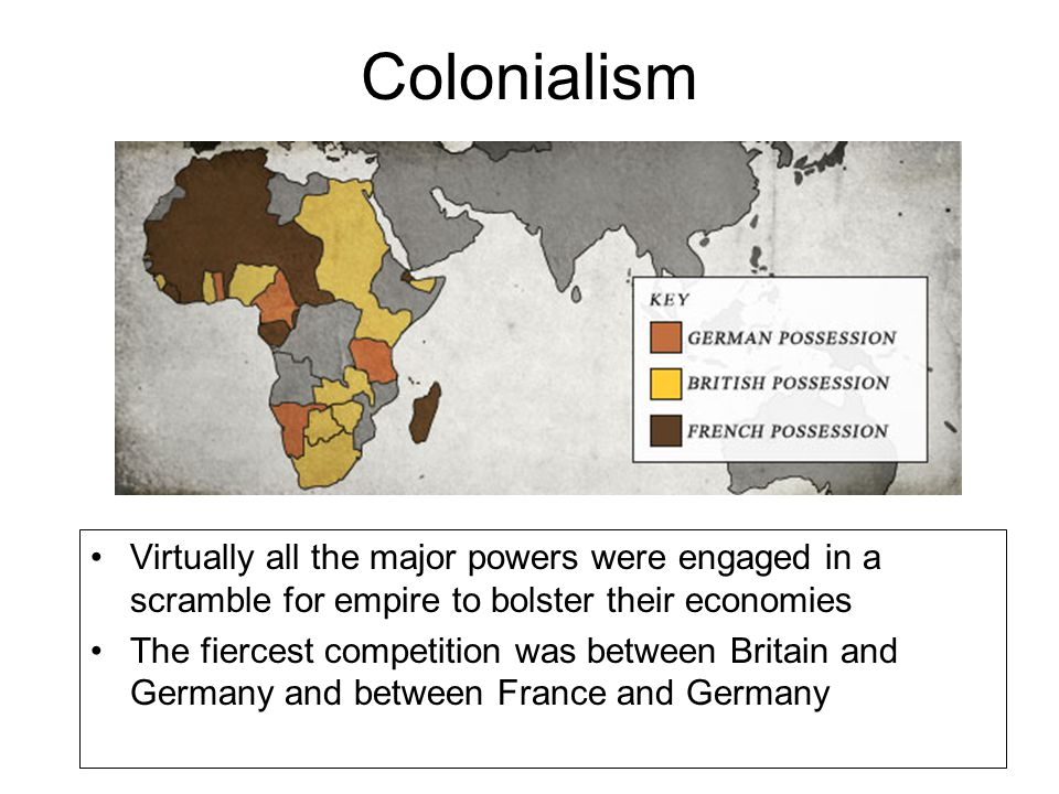 Colonialism Virtually all the major powers were engaged in a scramble for empire to bolster their economies.