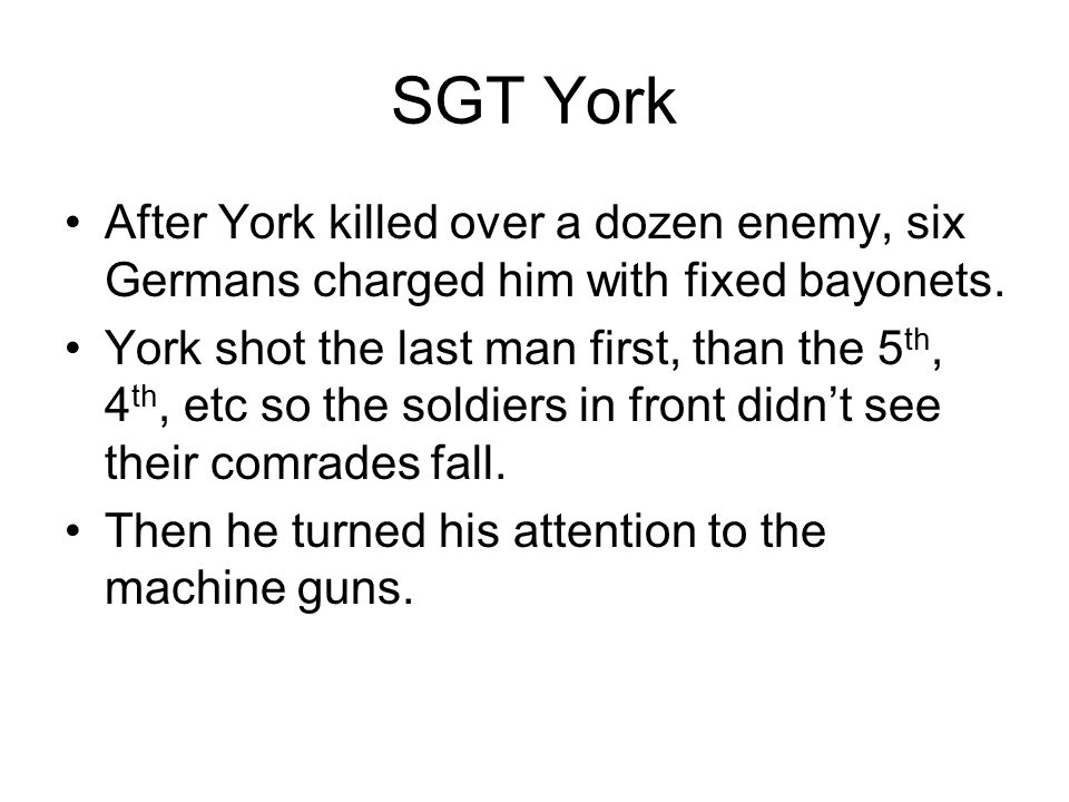 SGT York After York killed over a dozen enemy, six Germans charged him with fixed bayonets.