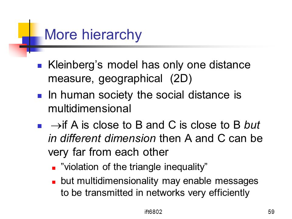 More hierarchy Kleinberg's model has only one distance measure, geographical (2D) In human society the social distance is multidimensional.