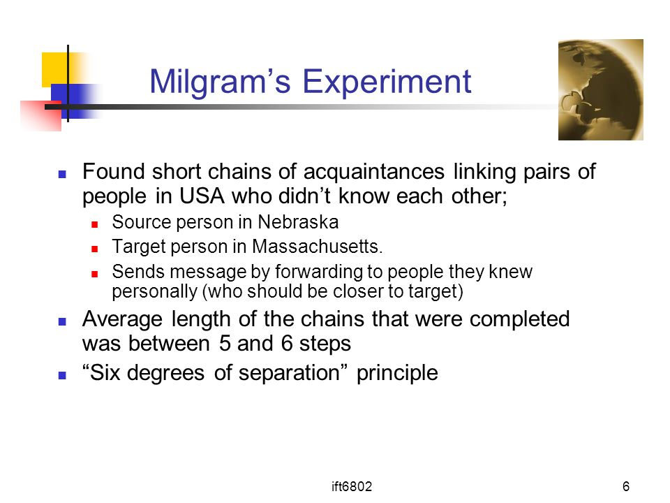 Milgram's Experiment Found short chains of acquaintances linking pairs of people in USA who didn't know each other;