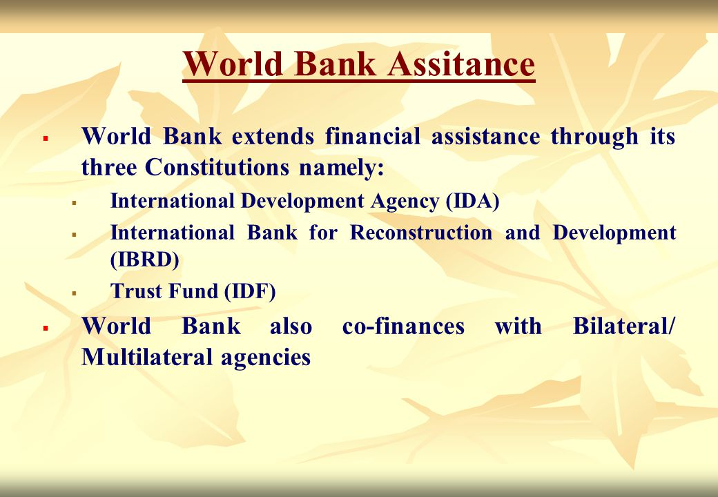World Bank Assitance World Bank extends financial assistance through its three Constitutions namely: