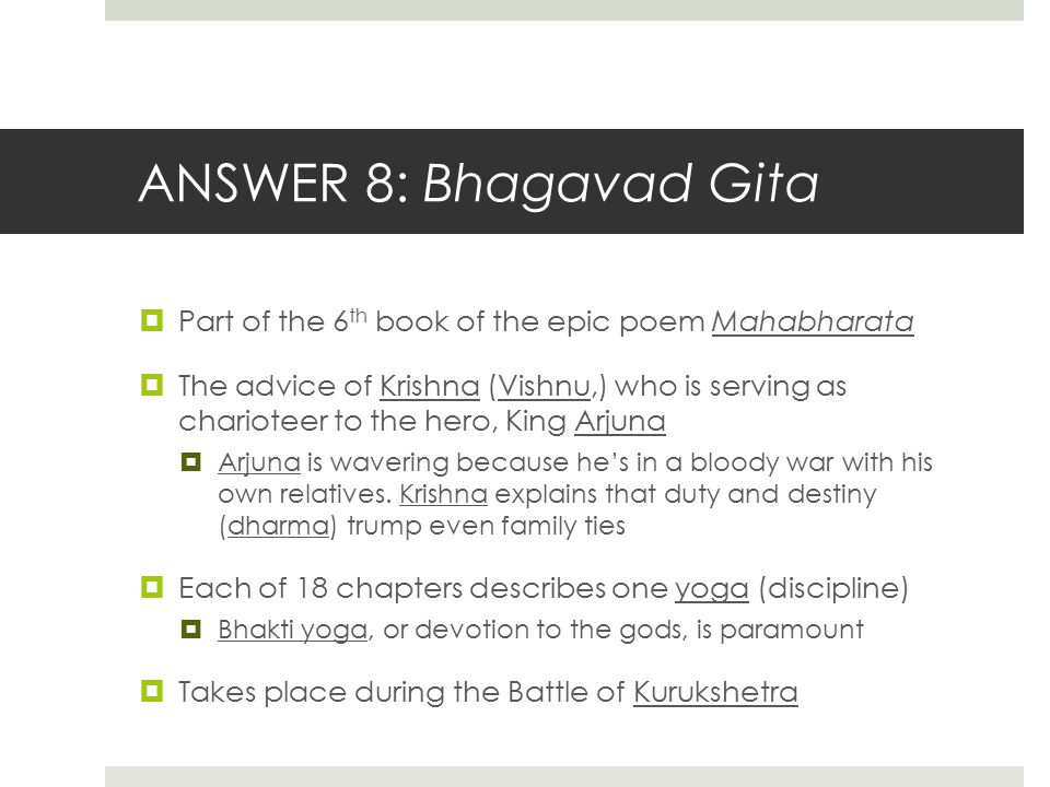 ANSWER 8: Bhagavad Gita Part of the 6th book of the epic poem Mahabharata.