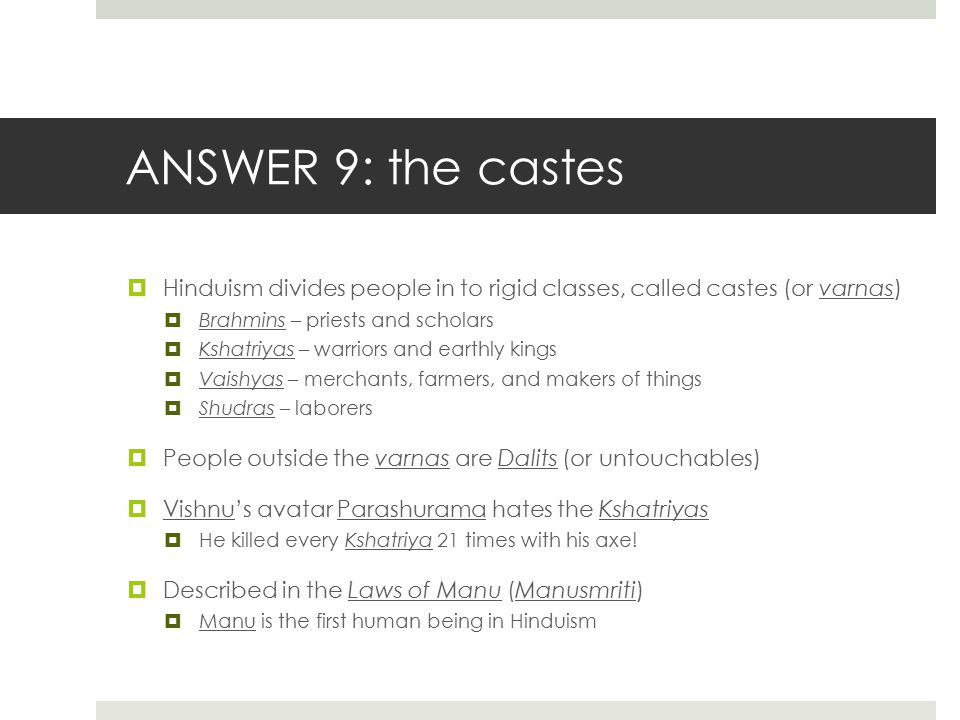 ANSWER 9: the castes Hinduism divides people in to rigid classes, called castes (or varnas) Brahmins – priests and scholars.