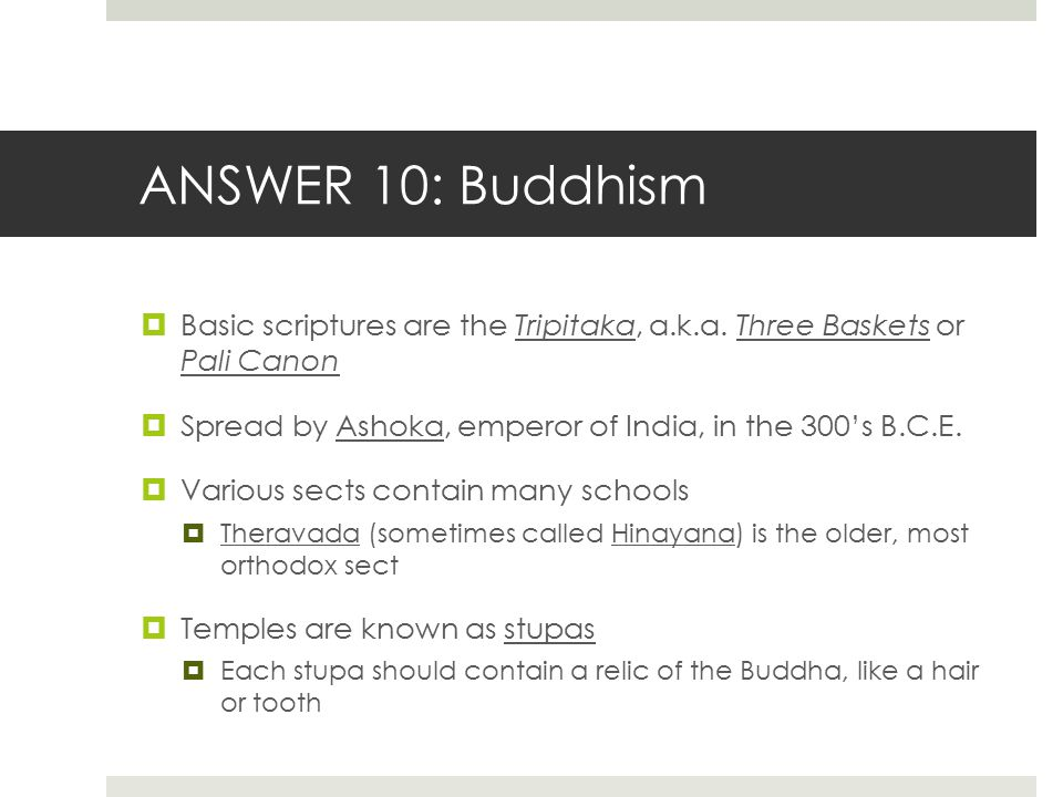 ANSWER 10: Buddhism Basic scriptures are the Tripitaka, a.k.a. Three Baskets or Pali Canon. Spread by Ashoka, emperor of India, in the 300's B.C.E.