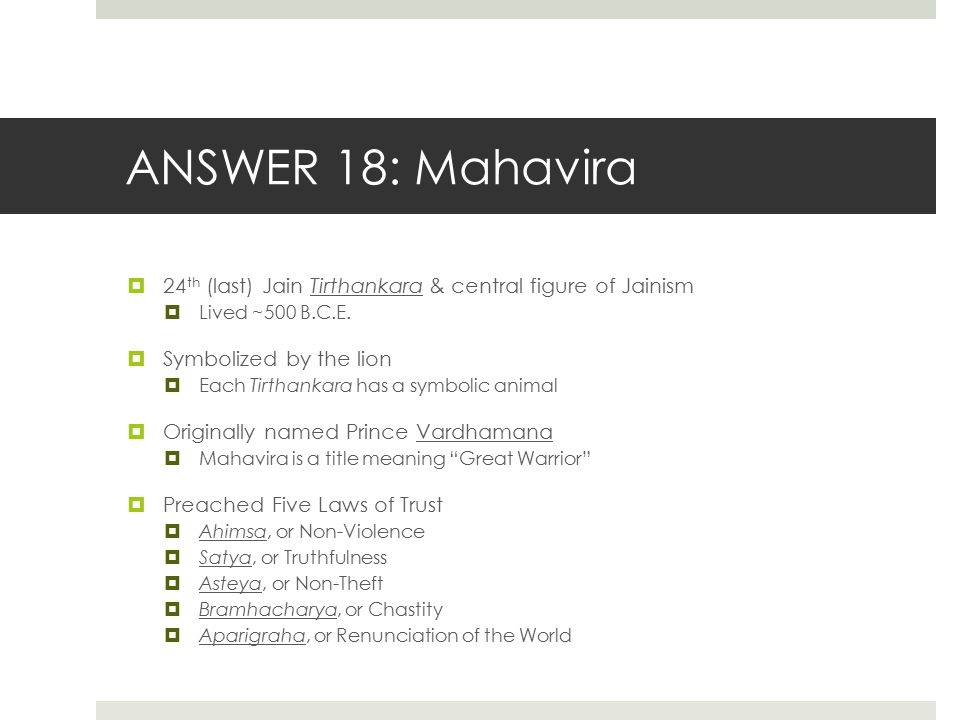 ANSWER 18: Mahavira 24th (last) Jain Tirthankara & central figure of Jainism. Lived ~500 B.C.E. Symbolized by the lion.