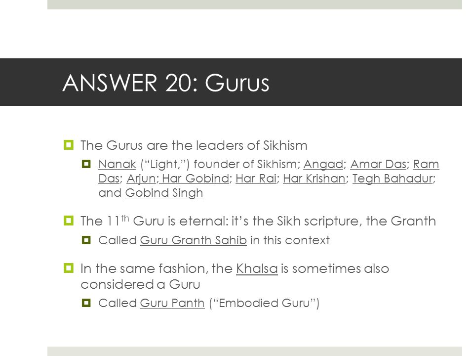 ANSWER 20: Gurus The Gurus are the leaders of Sikhism