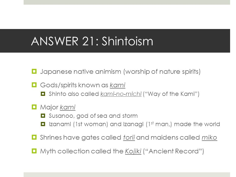 ANSWER 21: Shintoism Japanese native animism (worship of nature spirits) Gods/spirits known as kami.