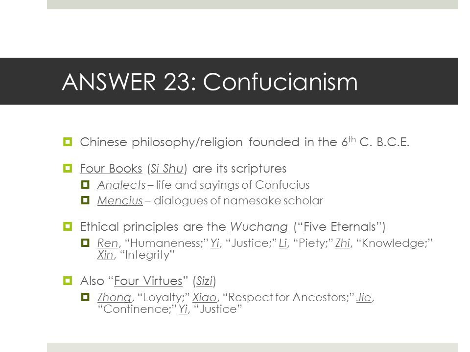 ANSWER 23: Confucianism Chinese philosophy/religion founded in the 6th C. B.C.E. Four Books (Si Shu) are its scriptures.