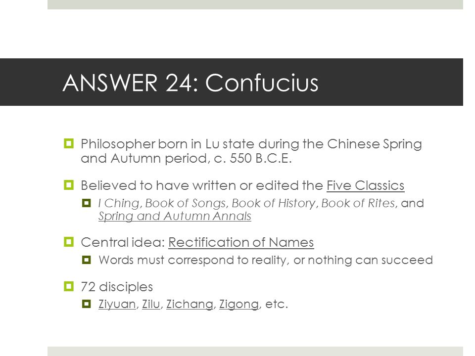 ANSWER 24: Confucius Philosopher born in Lu state during the Chinese Spring and Autumn period, c. 550 B.C.E.