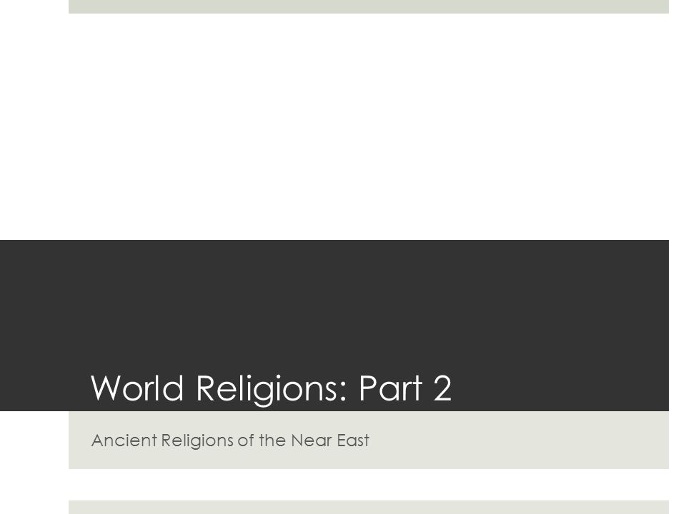 World Religions: Part 2 Ancient Religions of the Near East