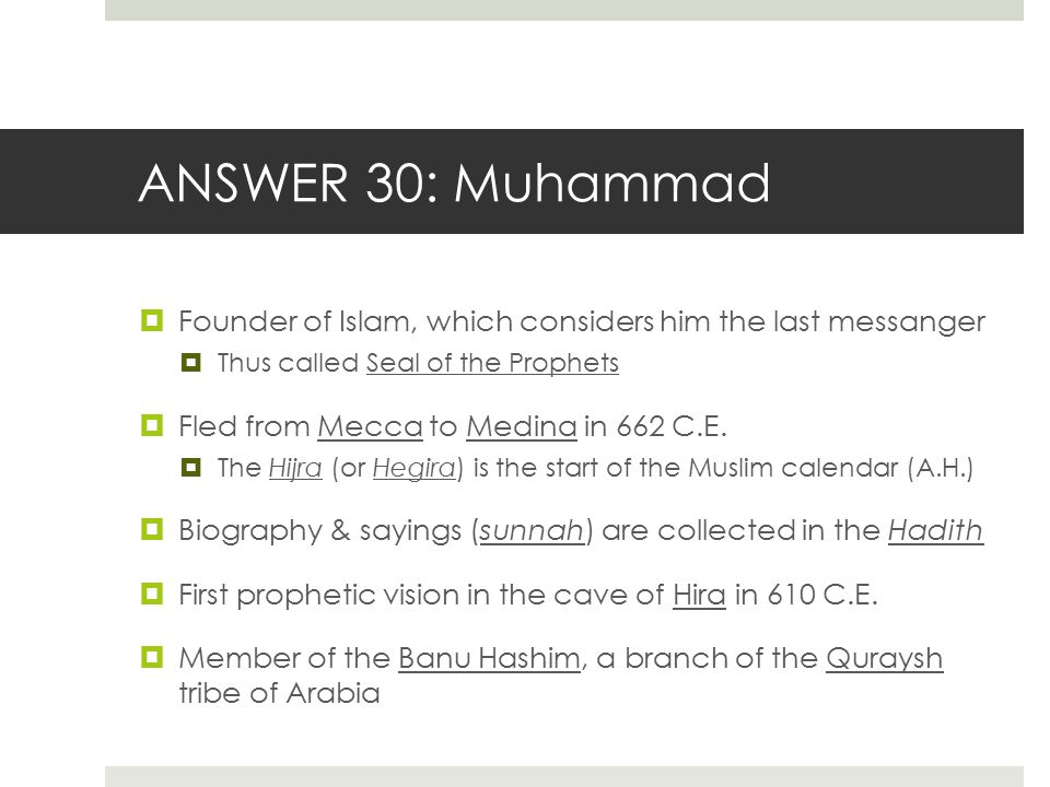 ANSWER 30: Muhammad Founder of Islam, which considers him the last messanger. Thus called Seal of the Prophets.