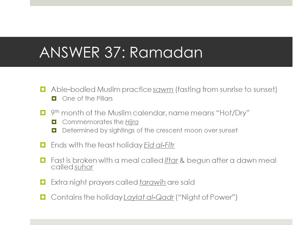 ANSWER 37: Ramadan Able-bodied Muslim practice sawm (fasting from sunrise to sunset) One of the Pillars.