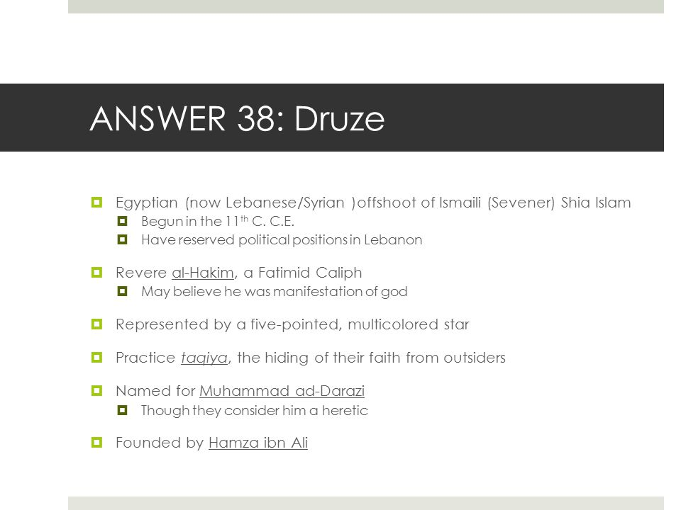 ANSWER 38: Druze Egyptian (now Lebanese/Syrian )offshoot of Ismaili (Sevener) Shia Islam. Begun in the 11th C. C.E.