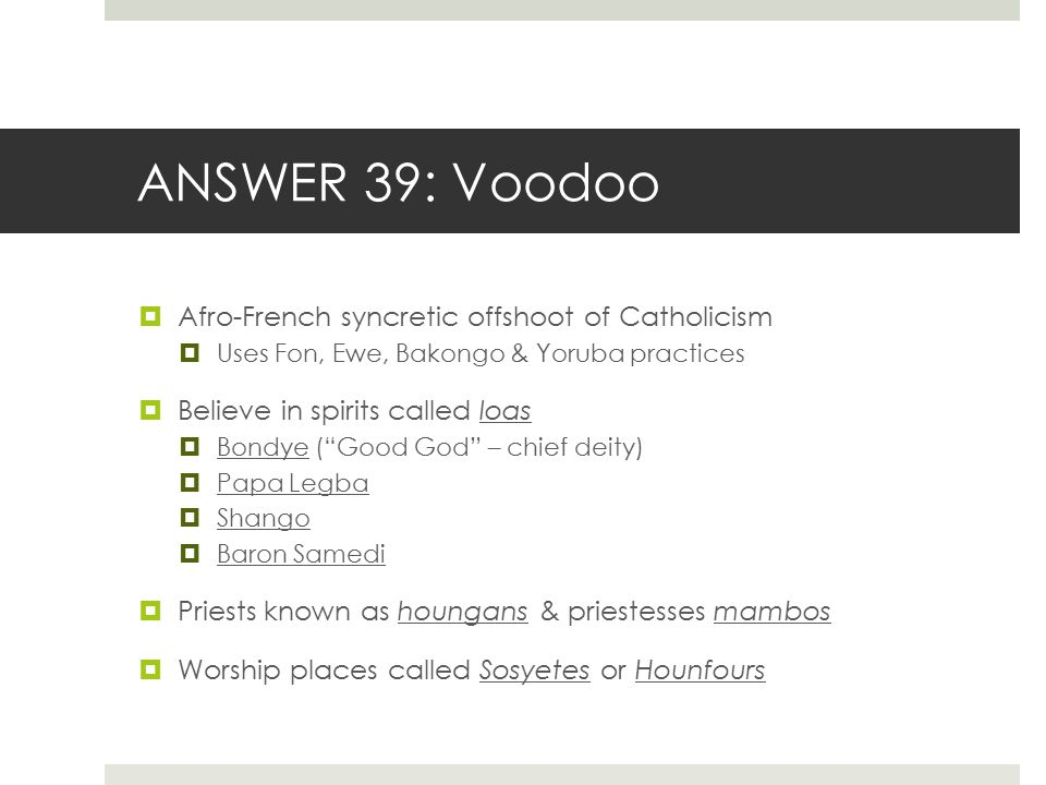 ANSWER 39: Voodoo Afro-French syncretic offshoot of Catholicism