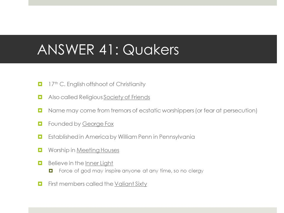ANSWER 41: Quakers 17th C. English offshoot of Christianity