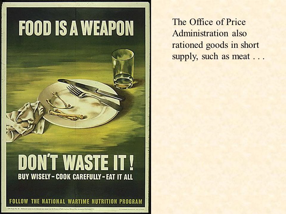The Office of Price Administration also rationed goods in short supply, such as meat . . .