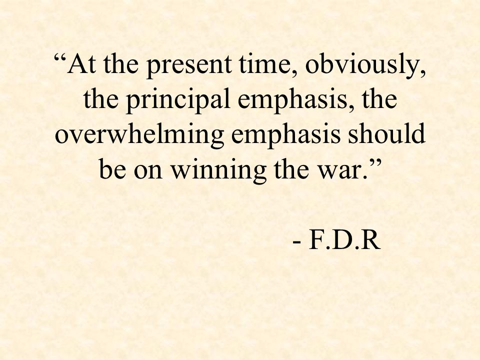 At the present time, obviously, the principal emphasis, the overwhelming emphasis should be on winning the war. - F.D.R