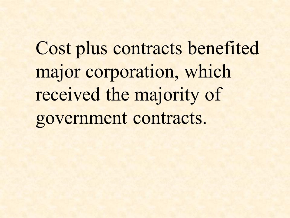 Cost plus contracts benefited major corporation, which received the majority of government contracts.