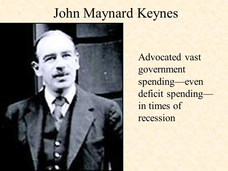John Maynard Keynes Advocated vast government spending—even deficit spending—in times of recession