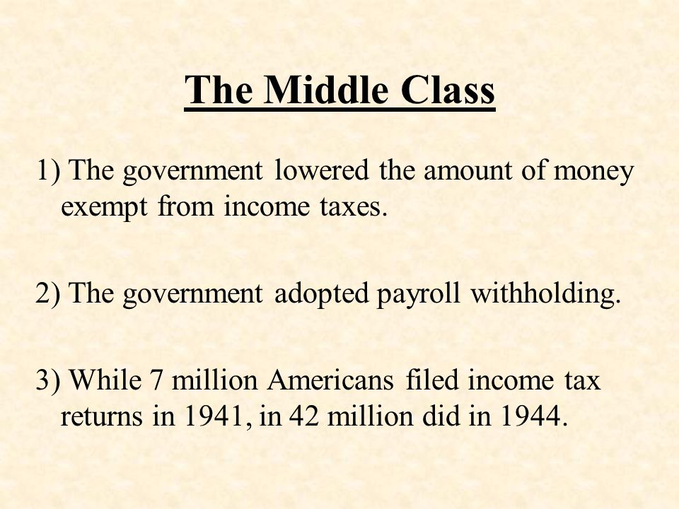 The Middle Class 1) The government lowered the amount of money exempt from income taxes. 2) The government adopted payroll withholding.
