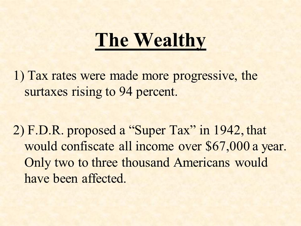 The Wealthy 1) Tax rates were made more progressive, the surtaxes rising to 94 percent.
