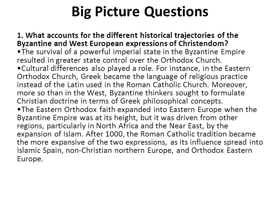 Big Picture Questions 1. What accounts for the different historical trajectories of the Byzantine and West European expressions of Christendom