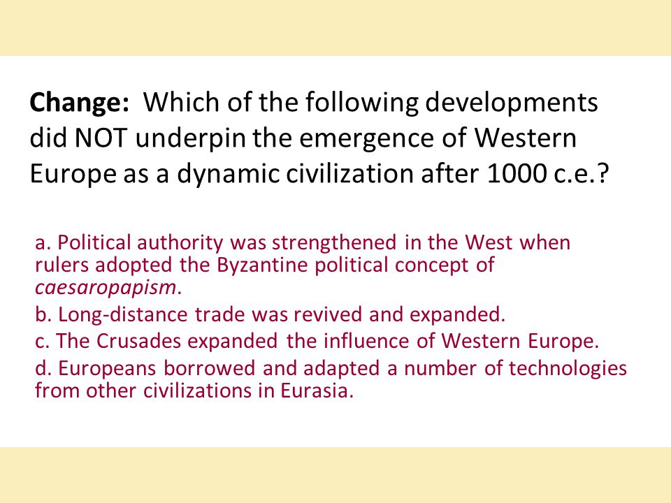 Change: Which of the following developments did NOT underpin the emergence of Western Europe as a dynamic civilization after 1000 c.e.