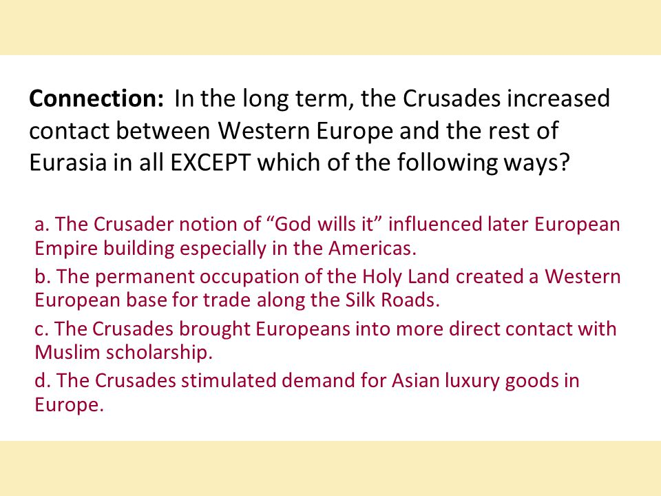 Connection: In the long term, the Crusades increased contact between Western Europe and the rest of Eurasia in all EXCEPT which of the following ways
