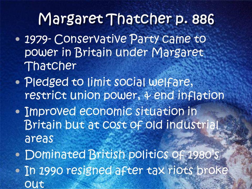 Margaret Thatcher p. 886 1979- Conservative Party came to power in Britain under Margaret Thatcher.