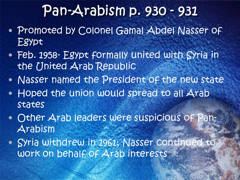 Pan-Arabism p. 930 - 931 Promoted by Colonel Gamal Abdel Nasser of Egypt. Feb. 1958- Egypt formally united with Syria in the United Arab Republic.