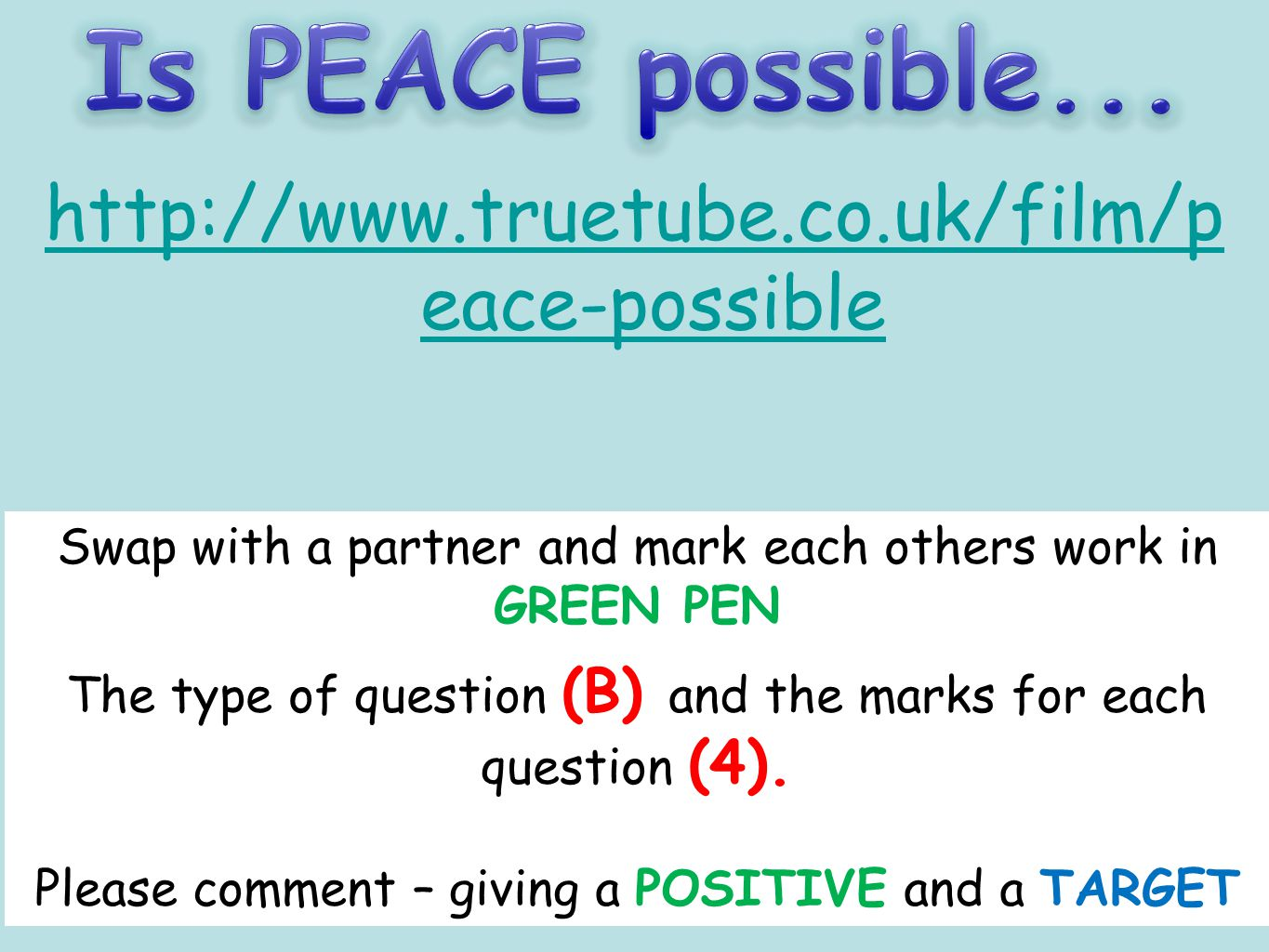 Is PEACE possible... http://www.truetube.co.uk/film/p eace-possible Complete QUESTION 2 page 79 – remember P-E-P-E (B question- 4 MARKS)