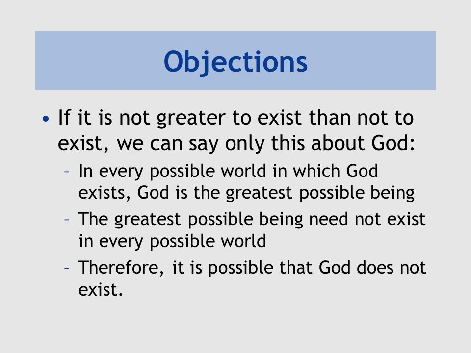 Objections If it is not greater to exist than not to exist, we can say only this about God: