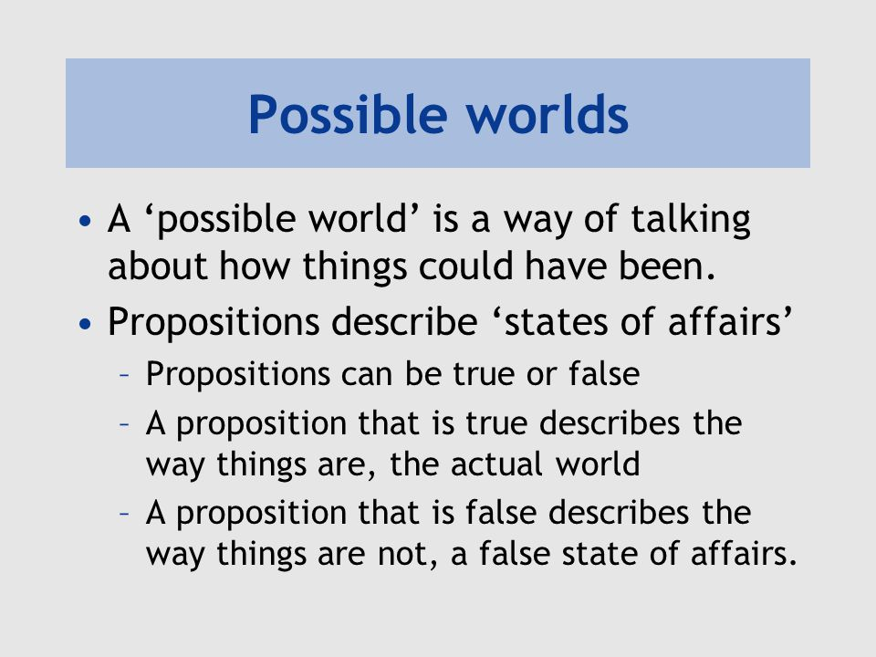 Possible worlds A 'possible world' is a way of talking about how things could have been. Propositions describe 'states of affairs'