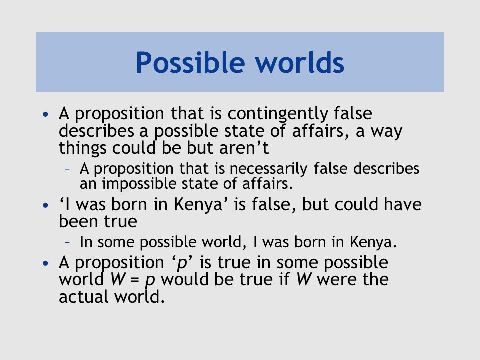 Possible worlds A proposition that is contingently false describes a possible state of affairs, a way things could be but aren't.