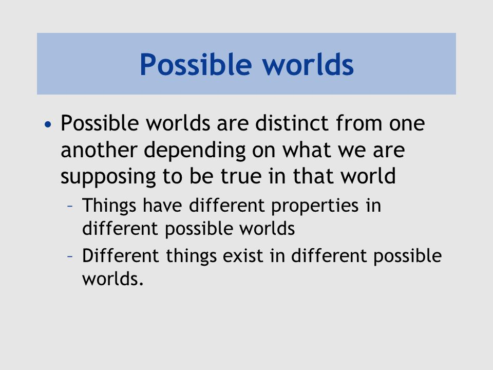 Possible worlds Possible worlds are distinct from one another depending on what we are supposing to be true in that world.
