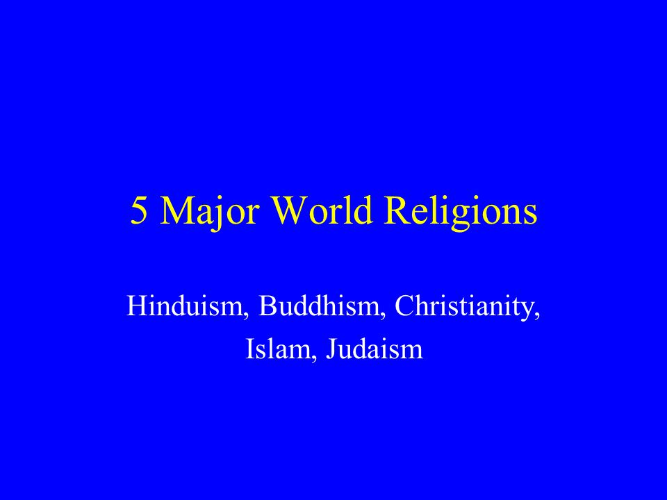 Hinduism, Buddhism, Christianity, Islam, Judaism