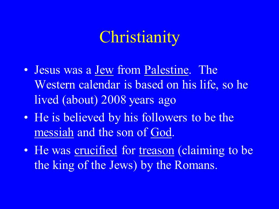 Christianity Jesus was a Jew from Palestine. The Western calendar is based on his life, so he lived (about) 2008 years ago.