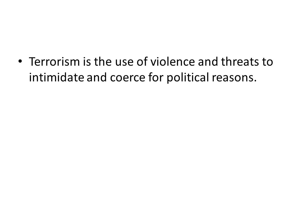 Terrorism is the use of violence and threats to intimidate and coerce for political reasons.