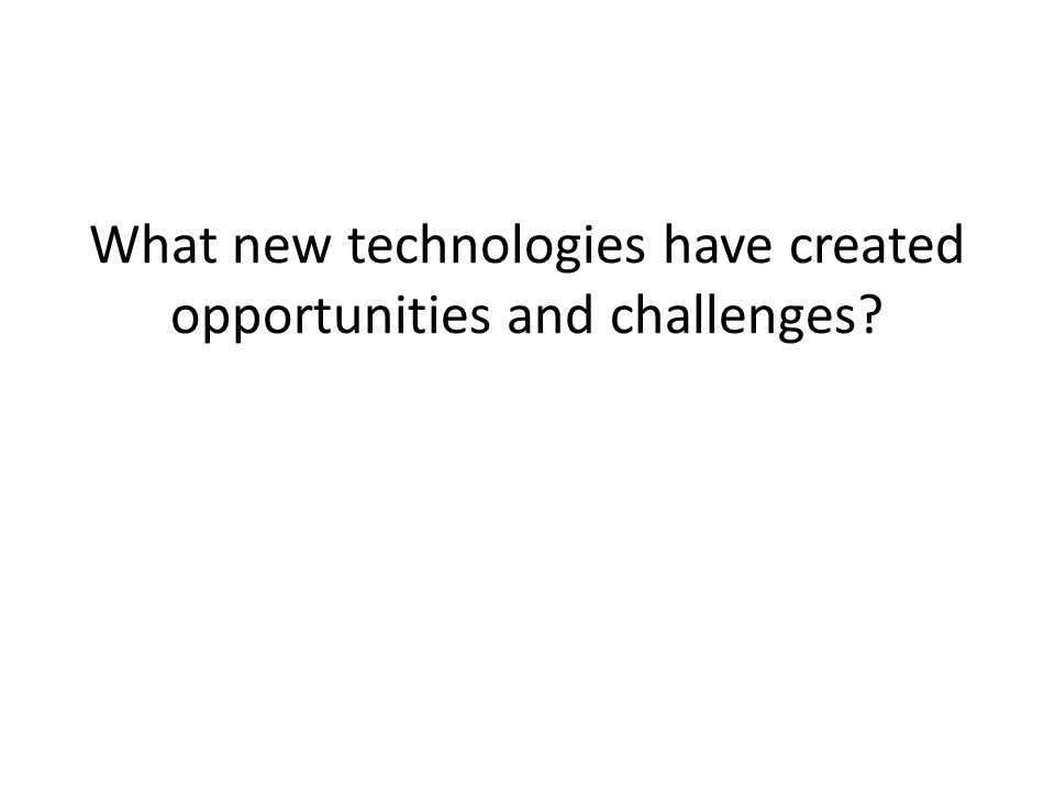 What new technologies have created opportunities and challenges