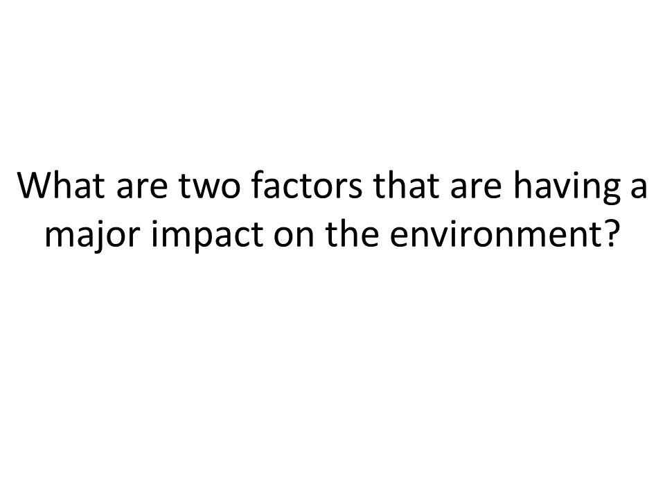 What are two factors that are having a major impact on the environment