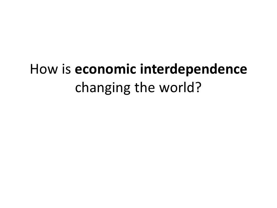 How is economic interdependence changing the world