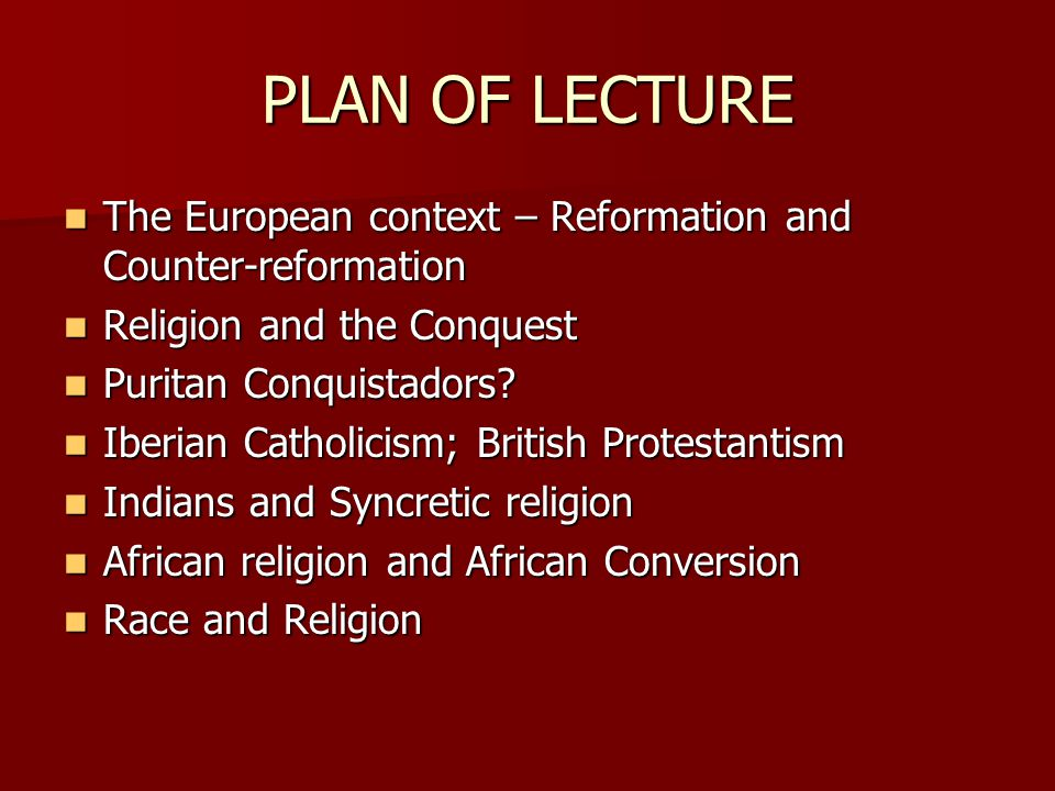 PLAN OF LECTURE The European context – Reformation and Counter-reformation. Religion and the Conquest.